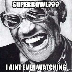 ray charles - Superbowl??? I aint even watching