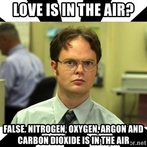 Dwight from the Office - love is in the air? false. nitrogen, oxygen, argon and carbon dioxide is in the air