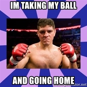 Nick Diaz - Im taking my ball And going hOME