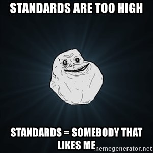Forever Alone Date Myself Fail Life - sTANDARDS ARE TOO HIGH sTANDARDS = SOMEBODY THAT LIKES ME