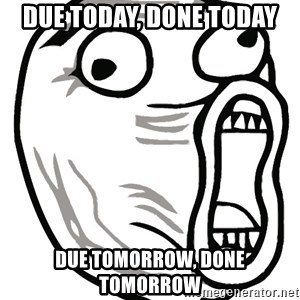 Lol Guy - DUE TODAY, done today due tomorrow, done tomorrow