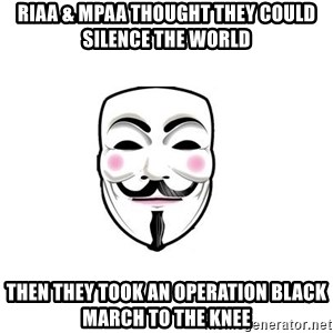 Anon - RIAA & MPAA Thought they could silence the world then they took an OPERATION BLACK MARCH to the knee