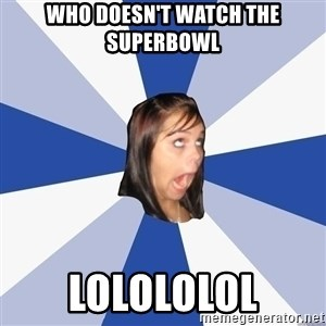 Annoying Facebook Girl - Who doesn't watch the superbowl LOLOLOLOL