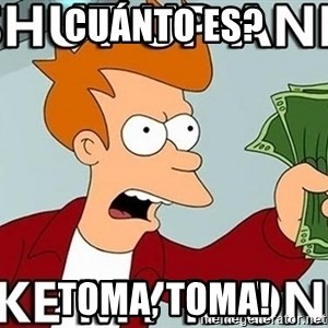 Shut Up And Take My Money - cuánto es? toma, toma!