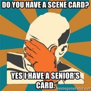 Captain Facepalm - Do you have a scene card? Yes i have a senior's card.