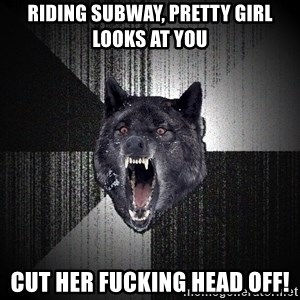Insanity Wolf - riding subway, pretty girl looks at you cut her fucking head off!