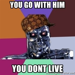 scumbag terminator - you go with him you dont live