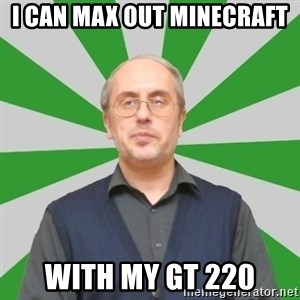 teacher of computer science - I can max out minecraft with my gt 220