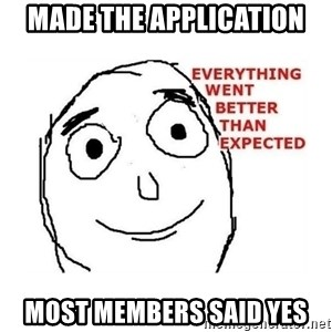everything went better than expected - MADE THE APPLICATION MOST MEMBERS SAID YES