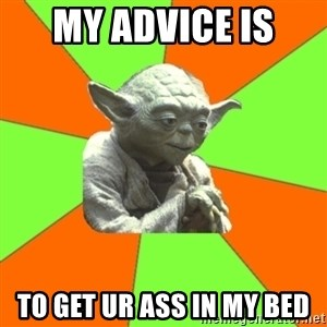 Advicefull Yoda - my advice is  to get ur ass in my bed