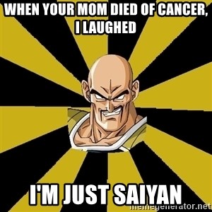 Inappropriate Nappa  - When your mom died of cancer, i laughed i'm just saiyan