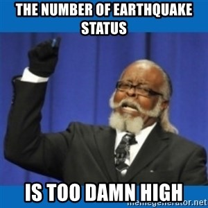 Too damn high - the nuMBER OF EARTHQUAKE STATUS IS TOO DAMN HIGH