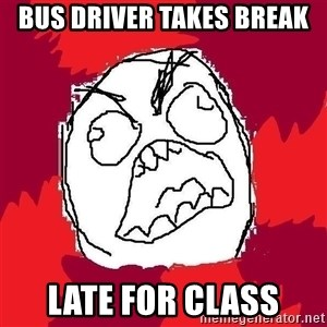Rage FU - BUS DRIVER TAKES BREAK  LATE FOR CLASS