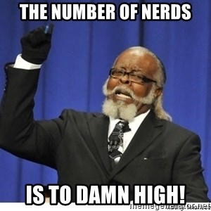 The tolerance is to damn high! - The number of nerds is to damn high!