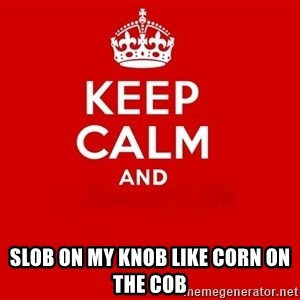 Keep Calm 2 - Slob on my knob like corn on the cob