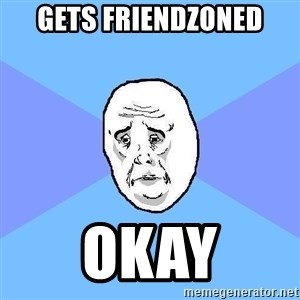 Okay Guy - gets friendzoned okay