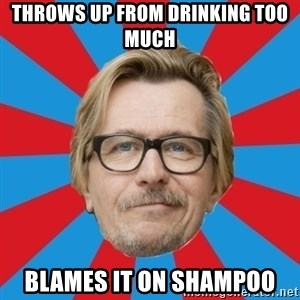 g. oldman - throws up from drinking too much blames it on shampoo