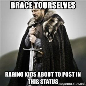 Brace yourselves. - BRACE YOURSELVES RAGING KIDS ABOUT TO POST in this status