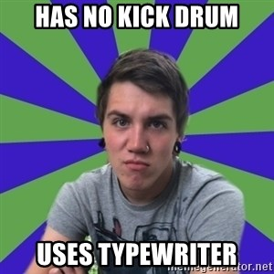 Pretentious Post-Hardcore Kid - has no kick drum uses typewriter