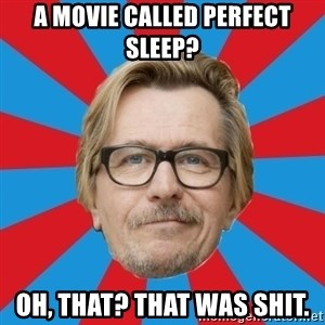 g. oldman - A movie called perfect sleep? Oh, that? that was shit.