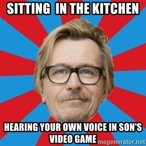 g. oldman - sitting  in the kitchen hearing your own voice in son's video game