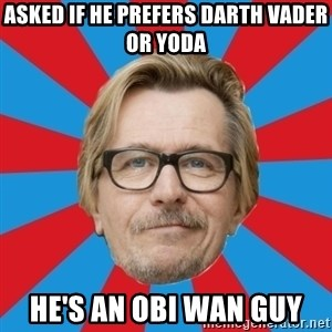 g. oldman - aSKED IF HE PREFERS DARTH VADER OR YODA HE'S AN OBI WAN GUY