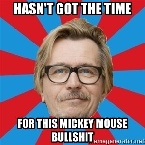 g. oldman - Hasn't got the time for this mickey mouse bullshit