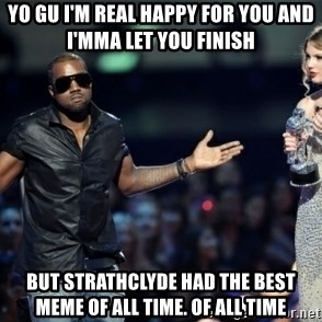 Kanye West Just Sayin - yo gu i'm real happy for you and i'mma let you finish but strathclyde had the best meme of all time. of all time