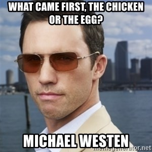 His name is Michael Westen - What came first, the chicken or the egg? michael westen
