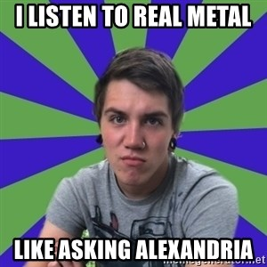 Pretentious Post-Hardcore Kid - I listen to real metal Like asking alexandria