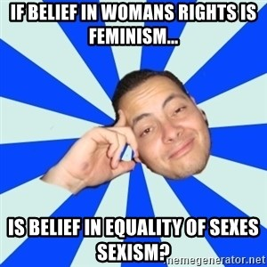 Carlostóteles - If belief in womans rights is feminism... is belief in equality of sexes sexism?
