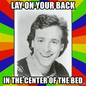 Bob Saget Rainbow - lay on your back in the center of the bed