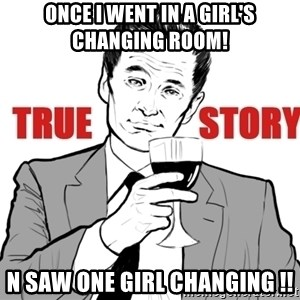 true story - once i went in a girl's changing room! n saw one girl changing !!