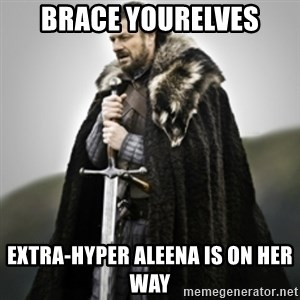 Brace yourselves. - BRACE YOURELVES EXTRA-HYPER ALEENA IS ON HER WAY