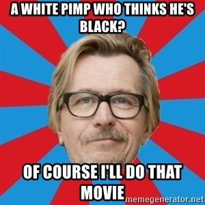 g. oldman - A white pimp who thinks he's black? of course i'll do that movie