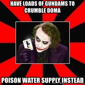 Typical Joker - have loads of gundams to crumble doma Poison water supply instead