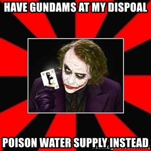 Typical Joker - Have gundams at my dispoal poison water supply instead