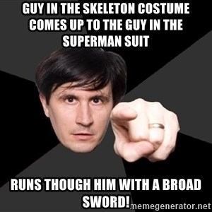 John Darnielle - guy in the SKELETON COSTUME comes up to the guy in the superman suit    runs though him with a broad sword!