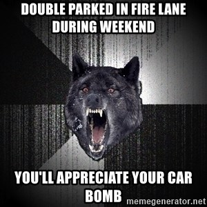 Insanity Wolf - double parked in fire lane during weekend you'll appreciate your car bomb