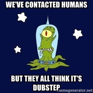 Stupid alien - We've contacted humans But they all think it's dubstep