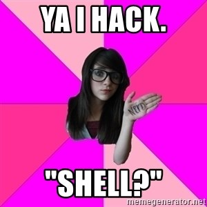 "Idiot Vanilla Girl  - Ya I Hack. ""Shell?"""