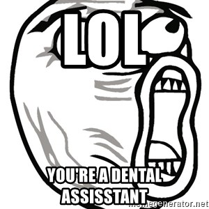 Lol Guy - LOL You're a dental assisstant