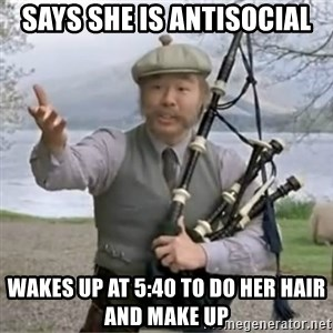 contradiction - says she is antisocial wakes up at 5:40 to do her hair and make up