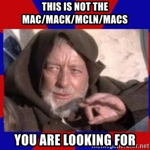 Obi Wan - this is not the mac/mack/mcln/macs you are looking for