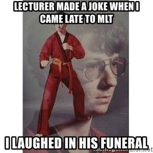 Karate Kid - Lecturer made a joke when i came late to MLT I laughed in his funeral