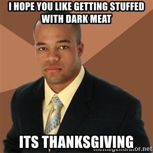 Successful Black Man - i hope you like getting stuffed with dark meat its thanksgiving