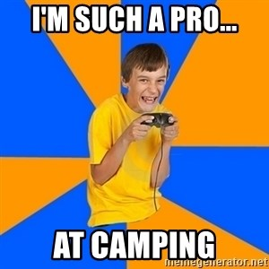 Annoying Gamer Kid - I'm such a pro... at camping