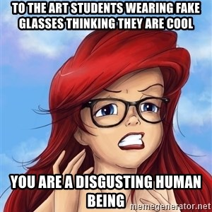 Hipster Ariel - TO THE ART STUDENTS WEARING FAKE GLASSES THINKING THEY ARE COOL YOU ARE A DISGUSTING HUMAN BEING