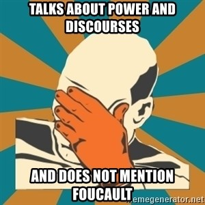 Captain Facepalm - talks about power and discourses and does not mention foucault