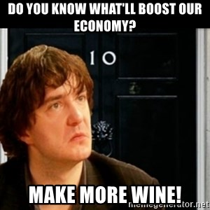 If Bernard Black was PM - Do you know what'll boost our economy? Make more wine!
